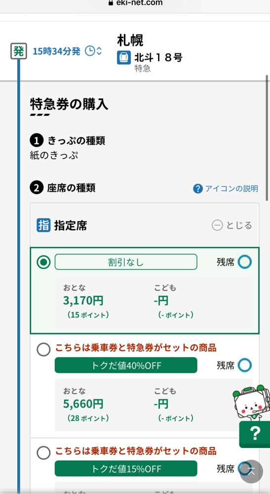 えきねっとのトクだ値についてです。 札幌→青森行きの新幹線をトクだ値で予約したいのですが、画像のように割引なしの方が料金が安くなっているのでこちらを選択した方がいいのでしょうか? 40%OFFのものより安いのが少し怖くて(何か別料金がかかるかもなど不安)予約できないでいます。 また、割引なしの方は乗車券と特急券がセットと表記されていないのも気になります。 ネットで調べましたが、分からなかったので、教えて頂きたいです。 よろしくお願いいたします。