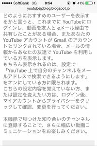 私のGoogleアドレスを知っている友人が、私のYouTubeの履歴や動画につけたコメントに辿り着いてしまう可能性ってありますか?  YouTubeの公式ブログに、知人に公開出来るようになったという旨 の記事がありました。(添付写真参照) しかし、「プライバシー」の欄には「YouTube上で自分のチャンネルをメールアドレスで検索できるようにします」という欄はありませんでした。下記の二つ...