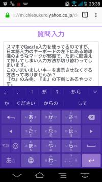 スマホでGoogle入力を使ってるのですが、日本語入力のキーボードの左下にある地球儀のようなマークが邪魔で、たまに間違えて押してしまい入力方法が切り替わってしまいます。 このいまいましいキーを表示させなく...
