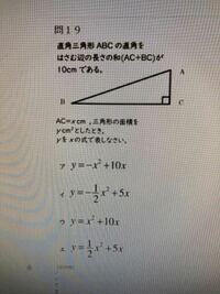 直角三角形 ABCの直角をはさむ辺の長さ和(AC+BC)が10cmである。 AC=x cm、三角形の面積をy cmの2乗としたとき、yをxの式で表しなさい。