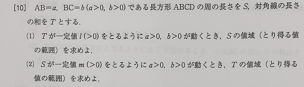 数学の問題です。 AB=a、BC=b(a>0、b>0)である長方形ABCDの周の長さをS、対角線の長さの和をTとする。 (1)Tが一定値l(l>0)をとるようにa>0、b>0が動くとき、Sの値...