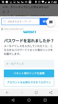 パスワードの再設定について教えてください 以前、通販サイトの携帯アプリWishで 登録後に パスワードをうっかり忘れてしまいました  一応 Google アカウントでログインはできますが  パスワードが分からないと困る点がいくつかあるため 新しく作りたいのですが    パスワードを忘れましたか? という項目があるので  パスワードを再設定が できるはずですが   こちらのメールアドレスを入力...