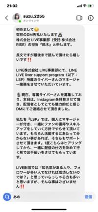 今日Instagramで LINE株式会社のスタッフさんからLINE LIVEの専属ライバーのLSPの方からスカウトが来たんですけどこれって詐欺なんでしょうか? 本物のスカウトさんなんでしょうか?