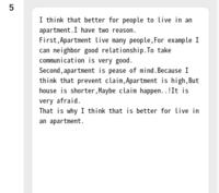英検準2級のライティングの添削をお願いしたいです。 またこのライティング結果ではどれくらいスコア?がとれるでしょうか、、 文法などぐちゃぐちゃかもしれないですが精一杯やったので色々と教えていただきたいです。 お題は『Do you think it is better for people to live in a house or in an apartment??』