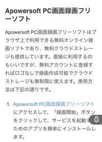 パソコンの画面録画を行うために、Apowersoftをダウンロードしました。  パソコンに不慣れなため、ダウンロードの仕方の動画を見て行いました。 画面録画もきちんとでき、ホッとしていたのですが、Apowersoftは無料版だと会員登録しないと透かしのロゴが入ると書き込みされているのを見つけました。 しかし私の録画したものにはロゴなんか入っていません。 最初に見たダウンロードの仕方の...