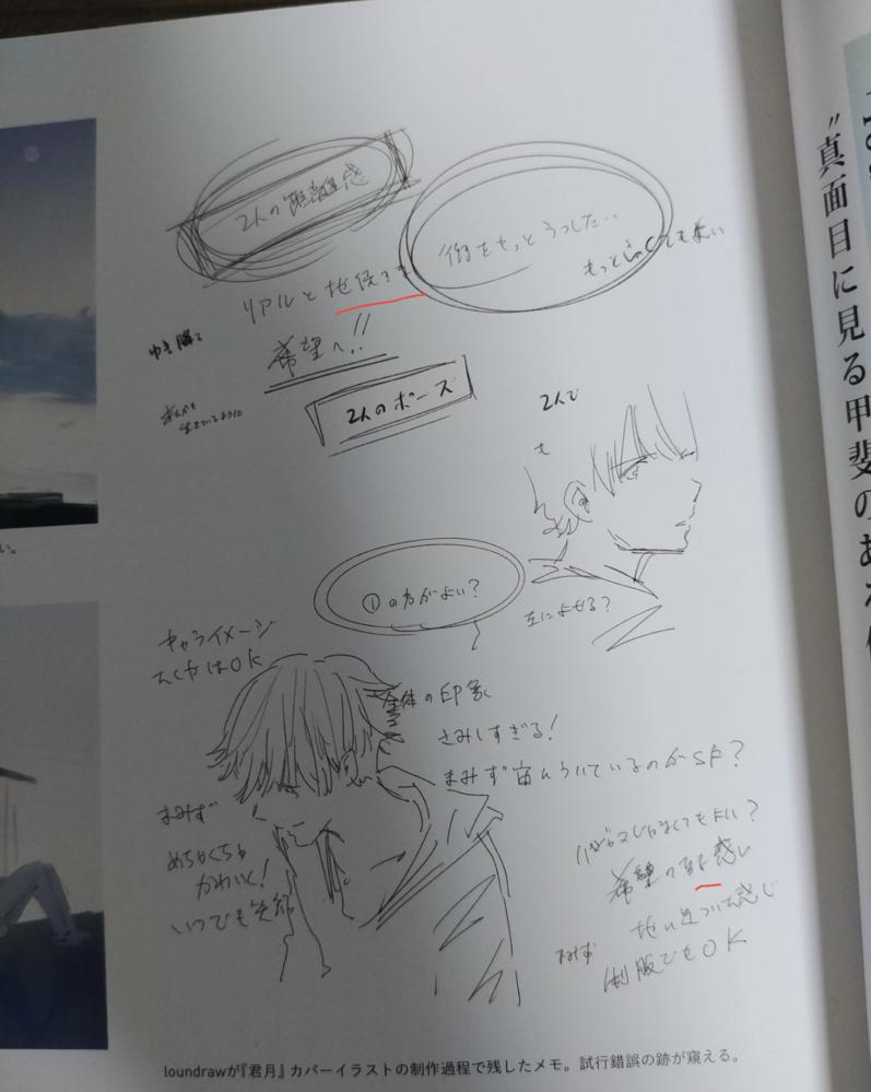 日本語が少しわかる外国人です。 イラストレータのloundrawさんが好きで、その画集を買って見ていますが 彼が「君は月夜に光り輝く」という小説のカバーイラストを描いた時 書いたメモの字が読めなくてお聞きします。 添付した画像の赤い線のところ(二か所あります)ですが、 1.リアルと地XYY ここでX(恐らく漢字)とYY(恐らくひらがな)の字が読めません。 (ちなみに、その次の文は恐らく「街をもっとうつしたい(もっと高くてもよい)」だと思いますが、合ってますか?) 2.希望のZZ感じ ZZのところが読めません。「希望のする感じ」でしょうか? わかる方がいらっしゃったら教えていただければ幸いです。 よろしくお願いいたします。