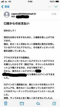 caporalll@hhotmail.fr からメールがきました。 結論的には 僕のビットコインウォレットへ16万円送付しろということでした。 私の行動は全て把握される為、警察や友人、誰かに相談したら私の身近な人たちに私の見られたくない動画を流すと言われました。  これは詐欺ですか?