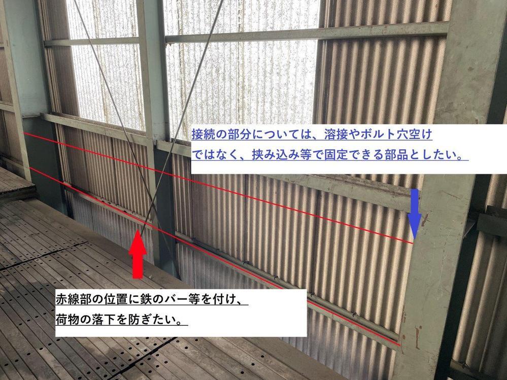 H形鋼に取付できる部材等について。 ご相談です。 現在使用している作業倉庫ですが、2階部分の床とスレート部分にスペースが空きすぎており、落下防止策がとれておりません。 添付の画像のようなイメージで鉄のバーのようなものを設置し、保管物が動いてもスレートまで到達しないような工作をしたいのですが、良い案はありませんでしょうか。 2階部分に保管しているものは、工作機械(最大1t)や出荷前のフレコン(最大1t)、ドラム缶に入れた金属製品(最大500kg)などです。 現状のままですと、仮に地震が発生した場合にスレートを突き破って落下する可能性があるため、なるべく簡単かつそれなりの過重に耐えれる対処法を検討中です。 溶接やボルト穴開けなどはできない為、クランプ等で対応できればベストなのですが、良い案やおすすめの部材などあれば教えていただければ幸いです。