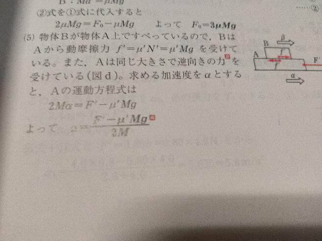 物理基礎 リードαの87番の問題で、Bの質量がM、Aの質量が2M、動摩擦係数がμ'で、Aの上にBが乗っていて、AにF'の力を加えたときの加速度を求めるという問題です。 a=F/mでFの部分は加える力F'からBがAに及ぼす同摩擦 力のμ'mgを引くというのは分かるのですが、mの部分がどうして2Mになるのかわかりません。 Aの上にBが乗っているので、2つを合わせた3Mではないのですか? また...
