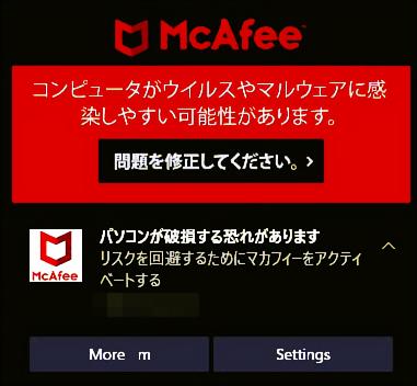 デスクトップ右下にMcAfeeのポップアップが頻出します。 「コンピュータがウイルスやマルウェアに感染しやすい可能性があります」 「パソコンが破損する恐れがあります」 「今すぐマカフィーを有効に...