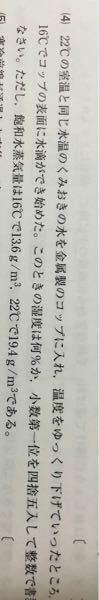 中学理科 湿度の問題です。 式が13.6÷19.4×100なのですが、なぜですか? 実際にある水蒸気量が13.6ってことですよね? ん?なんで?飽和水蒸気量が13.6なんでしょ?実際にある量は不明では? 飽和水蒸気量が19.4ってことですよね?それは22度の時で今は16度では? 理科苦手です。よろしくお願い致します。