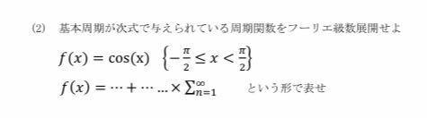 大学の課題がわからないので教えてください! f(x)=cos(x){-π/2<x<π/2}でフーリエ級数展開をせよです。 よろしくお願いします