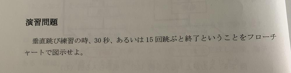 学び始めたばかりでこの演習問題がわからないので教えていただきたいです。(あるいはの表し方が特に分かりません。) ちなみに、15回跳ぶのは1からnまでの和を求めるフローチャートを使う、30秒数えるのにはタイマーやアラームを設定した方が正確であると言われました。 画像を添付していただけるとありがたいです。得意な方お願いいたします