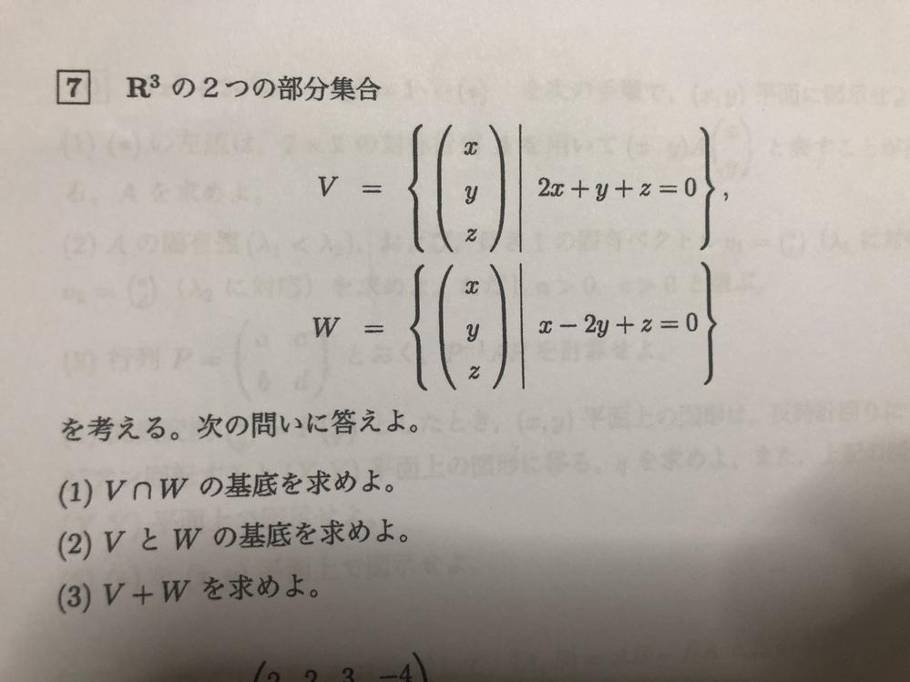 ⑶を教えていただきたいです。 合っているかはわかりませんが、 ⑵の答えは Vの基底 (−1 2 0) (−1 0 2) Wの基底 (2 1 0) (−1 0 1) になりました。 ⑶はこれらの基底を組み合わせ?といっていいのかわからないですが、4×3行列の −1 2 0 −1 0 2 2 1 0 −1 0 1 で合っていますか?