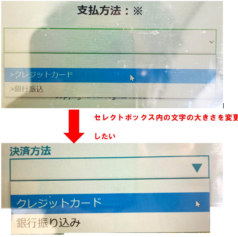 """セレクトボックス内の文字の文字の大きさを変更したいのですが、上手くいきません。 付属画像にある、上のセレクトボックス(緑色)は自分のコードのWeb表示画像なのですが、同じく付属画像の下にある、セレクトボックス(青色)は選択するセレクトボックス内の文字が少し大きく表示されています。(他の会社のHP画像です。)ちなみにセレクトボックス自体の大きさはどちらも同じ大きさです。 文字を大きくしたいのですが、どうしたらよいでしょうか?また、文字を大きくすると、勝手にボックス横幅が広がってしまうでしょうか? コードは以下になります。 <!DOCTYPE html> <html> <head> <meta content=""""text/html; charset=utf-8""""/> <title>お問い合わせ</title> <link rel=""""stylesheet"""" href=""""syoki.css""""> <style> /* セレクトボックスの位置 */ .auto-style2 { margin: auto; text-align: center; } </style> </head> <body> <form> <h2>支払方法:※</h2> <div class=""""auto-style2""""> <select name=""""list"""" id=""""pay""""> <option value=""""""""></option> <option value=""""クレジットカード""""<?php if(isset($pay) && $pay===""""クレジットカード"""") { echo """"selected"""" ;} ?>>クレジットカード</option> <option value=""""銀行振込""""<?php if(isset($pay) && $pay===""""銀行振込"""") { echo """"selected"""" ;} ?>>銀行振込</option> </select> </div> <p></p> <p></p> <p></p> <span colspan=""""2""""><input type =""""submit"""" name =""""submit""""value=""""確認画面へ""""></span> </form> </body></html> ◎(syoki.css)◎ /* セレクトボックスのスタイル */ #pay { border: 2px solid #63e02d; /* 枠線 */ padding: 0.5em; /* 内側の余白量 */ background-color: snow; /* 背景色 */ width: 28.8em; /* 横幅 */ height: 56px; /* 高さ */ font-size: 1em; /* テキスト内の表示文字サイズ */ color: #000000; line-height: 1.2; /* 行の高さ */"""
