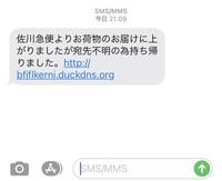 佐川急便からショートメール来ますか? よく分からないメッセージがきてスルーしました。 佐川急便よりお荷物のお届けにあがりましたが宛先不明の為持ち帰りました。 URLも付いてました。
