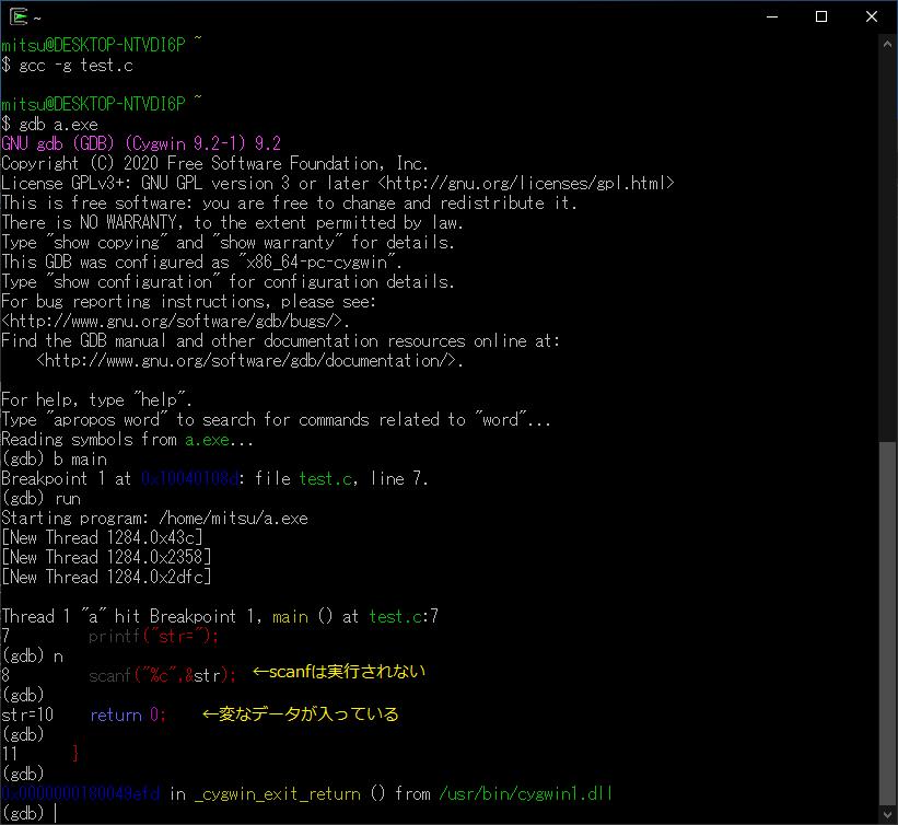 """【CygwinのGDBでscanfが受け付けない Part2】 先日、Cygwin(64bit)をインストールし、gccとgdbのテストを兼ねて 簡単なテストプログラムを作り、デバッグを実施しました。 ◇テストプログラム:test.c #include <stdio.h> int main(void) { char str; printf(""""str=""""); scanf(""""%c"""",&str); return 0; } 上記プログラムをGDBでステップ実行しますと、 scanfで入力処理をせず、ゴミデータらしきもの読み込んで終了して しまいます。(添付ファイル参照) 問題となっているCygwinのgccおよびgdbのバージョンは以下の通りです gccバージョン : 10.2.0(GCC) gdbバージョン : (Cygwin 9.2-1) 9.2 最後に、この現象は、少し前のCygwinに収録されていたGCCとGDBでは このような現象は起こりません。 その時のバージョンは gccバージョン : 9.3.0(GCC) gdbバージョン : (Cygwin 8.3.1-1) 8.3.1 です。 非常に不可思議な現象が起こっておりますが、本件と似たような現象、 ご経験がありましたら、是非、ご教示のほどよろしくお願い申し上げます。"""
