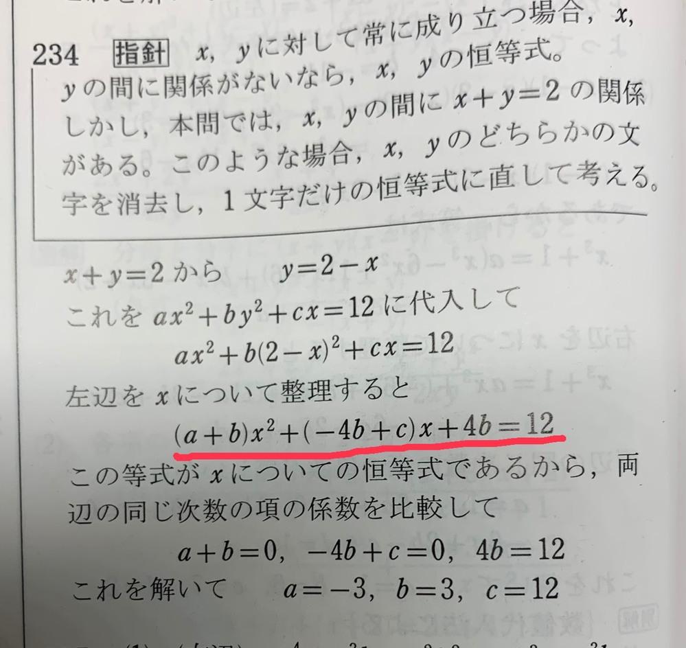 x+y=2を満たすx.yに対して、常にax^2 +by^2+cx=12が成り立つとき,定数a.b.c の値を求めよ。 この問題の解答がこの写真だったんですけど、この赤線の部分が恒等式だと書いてありますが、恒等式ではなくないですか?abcは全部普通の数字なわけで、だとすると12もまとめられて右辺が0になるので結局この赤線の部分は2次方程式になると思ったんですけど、これはなぜ恒等式なんですか??