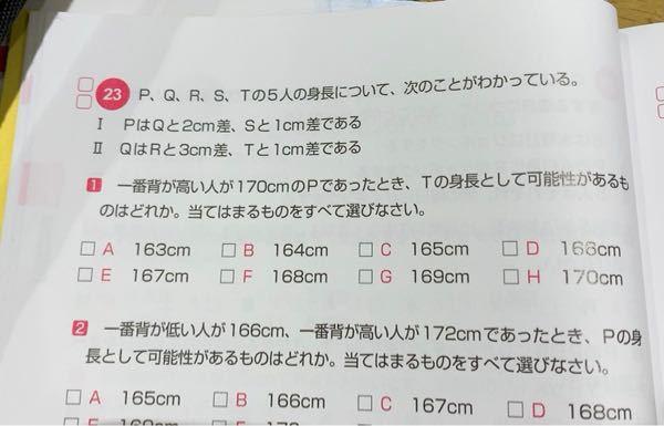 SPIの問題について質問です! この23の1番の答えが解説を読んでも納得できないので分かりやすく教えて頂きたいです。答えは167cmと169cmとなっております。 私はPはQと2センチ差、Sと1センチ差と書いてあるのでPが170cmという事はPとSの差は1センチの為169センチは必然的にSになりTの可能性は考えられない!と考えました。 私のこの間違いについて指摘の方よろしくお願いします!