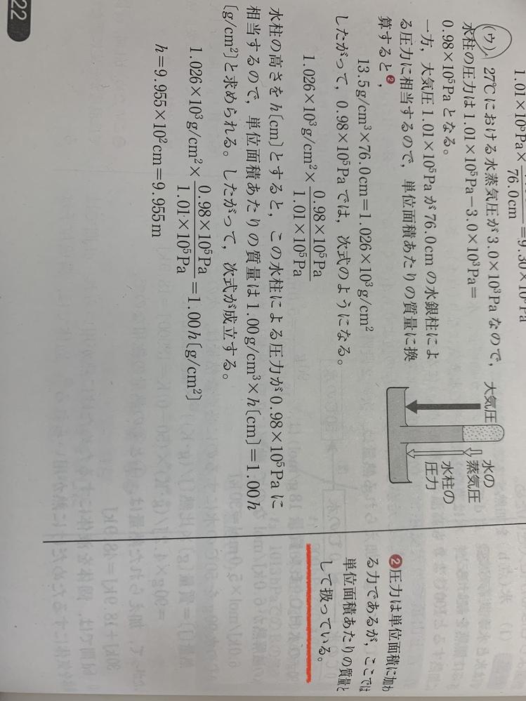 化学の問題 この問題の解説を見てもよく分かりません。 水銀の代わりに水を用いる問題で、 1.01*10^5Pa=760mmHg 水の密度1.00g/cm^3,水銀の密度13.5g/cm^3 水蒸気圧3.00*10^3Paです 単位面積あたりの質量を出す意味が分からないし、そもそも赤線の部分は、圧力の定義から外れていて圧力として扱うのは不可能だと思うのですが、、、 解き方を分かりやすく教えてくださるとありがたいです。