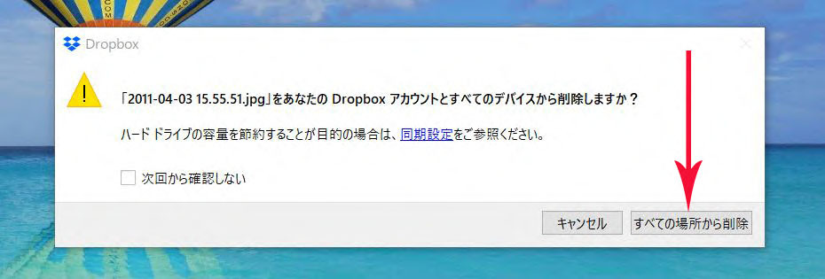ドロップボックスで保存されている画像を削除しようとすると 下記のようなメッセージが表示されます。 「すべてのデバイスから削除しますか?」・・・とは、 ドロップボックスを共有している(ダウンロード) されているパソコンやスマホの画像のみが削除されるのか、 それとも例えば、ドロップボックスと無関係なパソコン内のアルバムやピクチャなどにある同じ画像もすべて削除されてしまうものなのでしょうか? つまり、ドロップボックスで削除すると、どこにも同じ画像は残りませんよ という事でしょうか?
