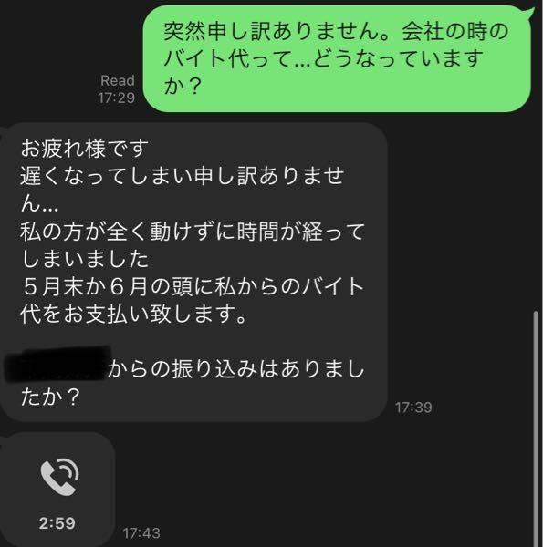 口約束で、先輩のバイトを手伝い、4万円のお給料を受け取る予定でいました。 1-2月に働き、3月に振り込まれる予定が振り込まれず、先延ばしになり、暫く経ってから先輩に給料の話を再度したところ、5月末から6月頭に振り込むと電話で謝られました(完全に忘れていたと言っていました)。 ですが、今確認したところ、未だに振り込まれていません。 もう一度言うべきですか? また、どのように対処するべきですか。 その人とのラインも晒します。