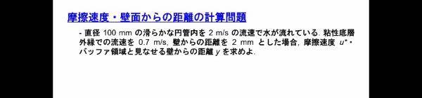 流体力学、水理学の問題です。 結果的に答えは摩擦係数が0.0187m/s、距離yは3.74mm(y+=70とした場合)となるそうなのですが、なぜそうなるのか分かりません。 途中で粘性係数を求める...
