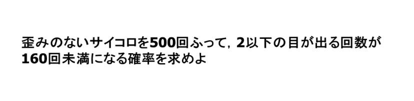 サイコロを500回振って2以下の目が出る回数が159回以下になる確率を教えてください