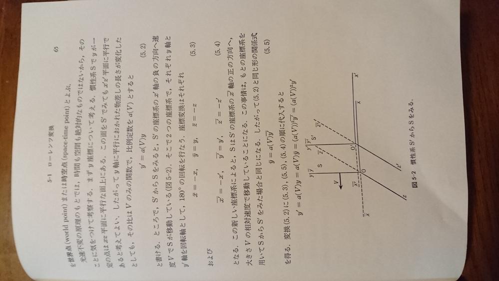 物理入門コース9 相対性理論 (中野 董夫著 岩波書店) 65、66頁に記述について質問させていただけないでしょうか。添付資料あります。 y´=a(V)y とおいて180°の座標回転をしてy軸についてa(V)=1を導いています。 文字の上に-が描けないのでy|と表記します。 5.5式 y|=a(V)y´|が出て来ます。 これはy=a(V)y´です。 y´=a(V)yと定義して、逆変換がy=a(V)y´なので、 a(V)=±1→a(V)=1です。 この流れはx軸についても同じではないでしょうか。 x´=b(V)xと置きます。 x|=-x、x´|=-x´ 同じ事情で x|=b(V)x´|が出て来ます。 x´=b(V)x=b(V)・(-x|)=b(V)・(-b(V)x´|)=b(V)・(-b(V) (-x´)=b(V)^2 x´ b(V)=±1→b(V)=1となります。 66頁の記述は、相対速度を考慮して x´=b(V)(x-Vt)とおいています。 b(V)はS系の長さ(x-Vt)をS´系の長さx´に換算する役割を担います。 その後、x=b(V)(x´+Vt´)が出て来ます。 b(V)はS´系の長さ(x´+Vt´)をS系の長さxに換算する役割を同時に担います。 結局、b(V)= 1にならざるを得ないのではないでしょうか。