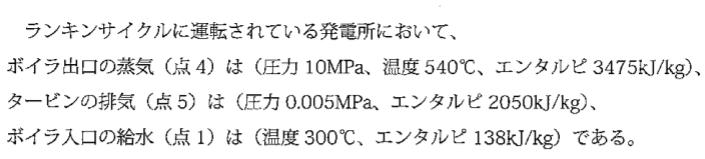 熱工学の問題がわかりません。。 画像の条件のときの熱効率を求めたいのですが中々わかりません。 分かる方いらっしゃれば回答よろしくお願いします! 他の設問でボイラへ供給されている熱量213000...