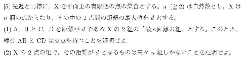 数学パズル こんにちは。 添付画像の問いの(2)の答案例を頂きたいです。 (1)は解くことができましたが,(2)で詰まってしまいました。 指針としましては、 n= 2,3のときには成立するので,点を増やすと成立しなくなると仮定し,nを命題が成立しない最小の自然数とする。n点で,命題の反例となる集合をXとする。Xには,n組より多くの最大距離の組があり,組には2点があるので,Xの点 で,最大距離の組の3組以上に入るものがある。この点をPとし,Pの相手の点をA,B,Cとする。PA,PB,PCを考え,(1)を用いて,矛盾を示したいと考えています。 よろしくお願いいたします。