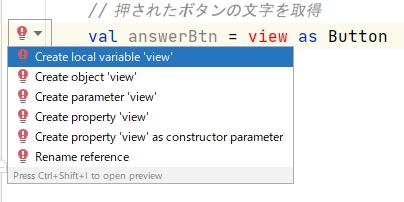 【kotlin】onCreate内に「val answerBtn =view as Button」と書きたいのですが、エラーになってしまいます AndroidStudioで、4つほどボタンの選択肢があって 正誤判定をするクイズアプリを作っています。 お手本にしているのはこちらのサイトです。 https://teratail.com/questions/176161 ---------- 昨日、 val answerBtn = findViewById<Button>(view.id) ↓↓↓ val answerBtn =view as Button と書き換えて使用すればOK、という回答をいただき大変助かりました。 ---------- で、いただいた回答をもとに val answerBtn =view as Button を記述してみたら、やはりエラーが出て、ようやく原因がわかりました。 上記お手本サイトは「新しい関数」で使用しているのに対し、 自分は「onCreate内」に書いているためでした。 素朴な疑問なんですが、 val answerBtn =view as Button を「onCreate内」に記述したい場合、どうすればいいでしょうか? (ちなみに現在のワーニング「Create local variable 'view'」)