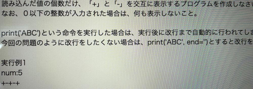 Python です for文やwhile文、if文など使うと思います ( 問題 ) 読み込んだ値の個数だけ「+」と「-」を交互に表示するプログラムを作りなさい。 0以下の数が入力された時は表示しないこと。 実行例 num:5 +-+-+ 分かりやすく、複数行でお願いします!
