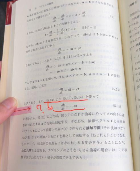 物理数学についての質問です 赤線部がなぜこのように式変形できるのか分からないです。 補足で、 (5,13)とは、b ≡t×n (5,12)とは、dt/ds=kn (kは定数) です。 分かる方お願いします!!