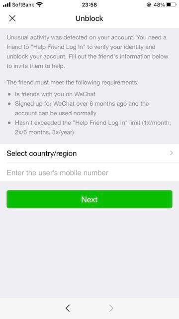 WeChat 微信のアカウントロック解除について教えて下さい。 ロック解除するには、誰でも良いから手伝って貰う必要があると聞いて、最近ようやく半年以上WeChatを使用している知人を見つけて、操作して貰おうとしたのですが、解除が出来ませんでした。 留学関係でどうしてもWeChatを使用する必要が出てきたため困っている状況です。 途中で出てきた画面をよく読むと、そもそもwechatで友人登録されていないとロック解除を手伝って貰えないような雰囲気なのですが、そうなのでしょうか? 私は、wechatに登録して3日ほどでアカウントがロックされてしまい、まだ誰とも友達を追加していないのですが、この場合はもうどうしようもないと言うことでしょうか?