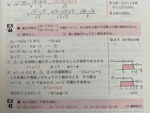 添付写真のEX44について教えてください。 等号の付け方がわかりません。 わたしの考えは、 (1)は、2式を同時に満たせばよいので、a≧-4だと思ったのですが、両方の解が-2ではいけないのでしょうか? また(2)は、x=0は含み、反対にx=1を含むと解が4つになってしまうと思ったので、-2≧a>-1 だと思ったのですが… 正しい考え方を教えてください。