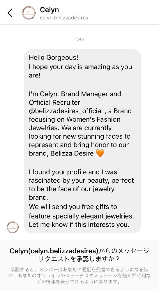 100%詐欺だと思っていますが どうしても甘い言葉に弱い人間なので皆さんの知恵を貸していただきたいです。 Instagramにて、海外の方から添付画像のようなメッセージが届きました。 ざっくりとした内容は、Belizza Desiresというウィメンズジュエリーブランドのブランドマネージャーの方で新しいモデルを探していて貴方を見つけた、興味があるか知りたい、みたいな内容です。 私もGoogle翻訳で適当に翻訳してもらっただけなので実際どうなのか分かりませんが…。 私のアカウントは鍵がついててさらにフォロワーも200人くらいしか居ないので、一体どこから見つけたのか謎です。 詐欺でも嬉しい言葉を言ってくれるなあ…とホクホクしていたので、本物であれば興味は大ですが完全に騙される前に皆さんの意見を聞きたいです。