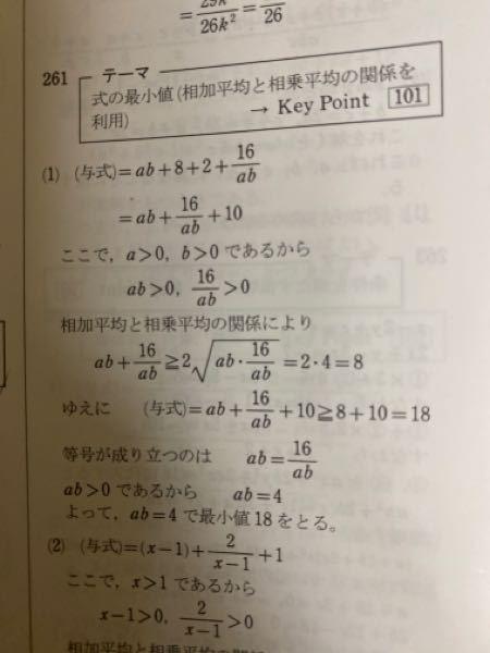 等式・不等式の証明についての質問です。 この解答の最後の 等号が成り立つのは ab=16/ab とかいてありますが、どこからどうやって求められたのでしょうか? 因みに問題は a>0.b>0のとき、(a+2/b)(b+8/a)の最小値と、最小値をとるabの値を求めよです。