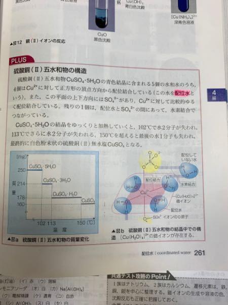 高校化学 化学 「plus」の二段落目についての質問です。 硫酸銅(II)五水和物には水分子の結合の仕方が2種類あると書いてあって、加熱していくと徐々に水分子が失われると書いてありますが、「どこの水分子がこの温度で失われる」とかあるんですか? 回答よろしくお願い致します。