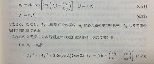 2光波の重ね合わせの式で光強度を求めています。 (6.21)式を用いて(6.23)式を求めたいのですが自分で計算すると最後の式が |A1|^2+|A2|^2+2Re[A1A2* exp(2πi(f1-f2)t-(φ1/λ01-φ2/λ02))] = |A1|^2+|A2|^2+2[Re[A1A2*]cos (2πi(f1-f2)t-(φ1/λ01-φ2/λ02))-Im[A1A2*]sin (2πi(f1-f2)t-(φ1/λ01-φ2/λ02))] となってしまいます。なぜ違うのでしょうか?