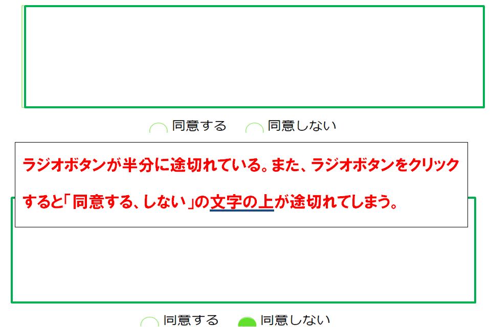 """付属画像のラジオボタンが割れているのを直したいです。また、ラジオボタンをクリックすると「同意する、しない」の 文字の上が途切れてしまいます。この2つを直したいです。 回答よろしくお願いいたします <!DOCTYPE html> <html> <head> <meta charset =""""utf-8""""> <link rel=""""stylesheet"""" href=""""ooo2.css""""> <title></title> <style type=""""text/css""""> .wrapper { overflow: hidden; } </style> </head> <body> <div class=""""wrapper""""> <div class=""""main""""> <div class=""""radio_text""""> <section> <label class=""""radio_text""""> <input type=""""radio"""" name=""""doui"""" value=""""suru"""">同意する </label> <label class=""""radio_text""""> <input type=""""radio"""" name=""""doui"""" value=""""shinai"""">同意しない </label> </section> </div> ◎◎◎cssのコード /*ボックスの指定*/ .main{ width:650px; height:160px; border: 1.3px solid #63e02d; overflow: auto; color: #63e02d; margin-top: 17px;/* ボックス内文字上の余白 */ font-size: 14px; padding-left: 10px;/* ボックス内文字左の余白 */ } /*RadioとText*/ label.radio_text { cursor: pointer; position: relative; margin-right : 20px; overflow : hidden; padding-left : 32px; display: inline-block; } label.radio_text:before { position: absolute; width: 24px; height: 24px; border: 1px solid #63e02d; border-radius : 50%; left: 0px; top: 4px; content: ''; z-index: 3; } label.radio_text:after { content: ''; position: absolute; width: 26px; height: 26px; border-radius: 100%; left: 0px; top: 5px; background-color : #63e02d; z-index: 1; } label.radio_text input[type=""""radio""""] { -moz-appearance: none; -webkit-appearance: none; position : absolute; z-index : 2; width: 48px; height: 48px; left: -48px; top: 1px; margin: 0px; box-shadow : 26px -1px #FFF; } label.radio_text input[type=""""radio""""]:checked { box-shadow : none; } label.radio_text input[type=""""radio""""]:focus { opacity : 0.2; box-shadow : 20px -1px #FFF; }"""