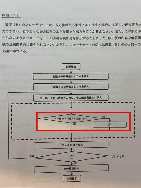 """流れ図について質問です。 赤線で囲ってある部分は、1つ前の設問似合ったものです。 ①は""""M=n""""で②は""""n<10""""だったのですが、これでは正しい最大..."""