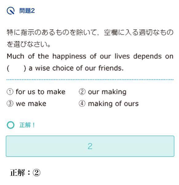高校英語 動名詞の問題です なぜ depends on のあとに our making が来るのですか ちなみに日本語訳は「私たちの人生の幸せの多くは、友人を賢く選ぶことにかかっています。」です