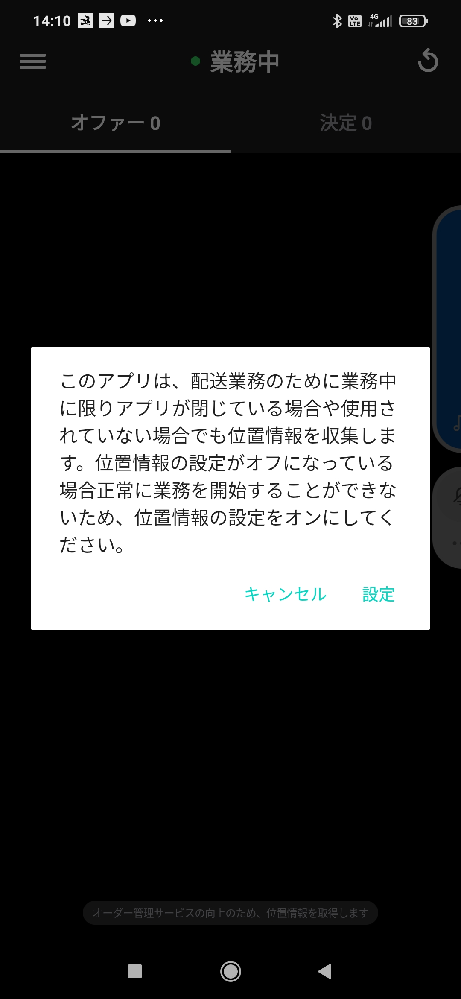 出前館で業務委託をしています。最近Androidスマホで画像のような画面が消しても消しても数秒おきに現れます。位置情報はもちろんオンになっています。キャンセルを押せば消えます。 設定を押せば設定画面に移動します。その場合は、設定画面を閉じます。で、また数秒後にこの画面が出てきます。この画面が邪魔してワンテンポ遅れてしまい、今日は1件もオファーが取れませんでした。アプリを一度、アンインストールして入れ直すと今度は「他の端末で使用されています」 と出てログインできなくなったので今日は諦めることにしました。 前に機種変更した時にも同じようにログインできなくなって調べたら、同日に複数のスマホでログインができないこと、翌日までログインできないことを知ったので、現在同一スマホでドライバーアプリを使用しています。 たまたま待機中の他のドライバーに会ったので聞いたのですが、この画面は出たことがなく、わからないと言われました。 どなたかこの画面を消す方法、出なくする方法をご存知の方は居ませんか?