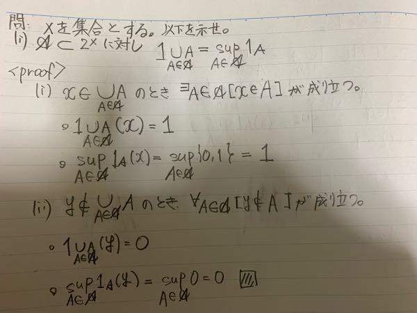 集合論について 証明問題です。自分で証明をしてみたのですが画像の証明は合っているでしょうか。 問題文で∪[A∈筆記体のA]Aと書かれていたのですがこれはどういうことでしょうか。 ∪[λ∈Λ]X_λとかだったらみたことがあるのですが… x∈ ∪[A∈筆記体のA]Aのとき∃A∈筆記体のA[x∈A]が成り立つという風に解釈したのですがそれで合っているのでしょうか。 また1_A(x)={0,1}としたのですがこれもあっているでしょうか。
