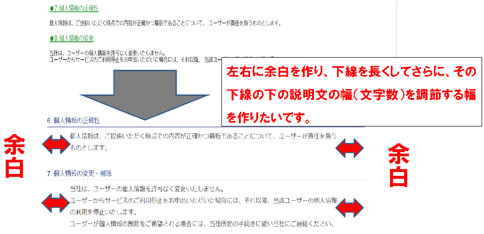 """利用規約の説明文を書いているのですが、付属画像の上の方にあるものが、自分が書いたコードのwebでの表示 画像です。その付属画像の下にある画像(青い線がある)文章のように全体的に配置したいです。 タイトルの下線を長くして、その下に書いてある文書の横幅(文字数)(下線の下の文章の赤い矢印があるところ)を狭く調節できるようにしたいです。 また、付属画像の青い下線の外側に左右に余白を作り調節できるようにしたいです。 大まかで構いません。 よろしくお願いいたします。 <!DOCTYPE html> <html lang=""""ja""""> <head> <meta content=""""text/html; charset=utf-8""""/> <link rel=""""stylesheet"""" href=""""law.css""""> <title>プライバシーポリシー</title> <style type=""""text/css""""> </style> </head> <body> <div class=""""title4""""> <div>●7.個人情報の正確性</div> <p>個人情報は、ご提供いただく時点での内容が正確かつ最新であることについて、 ユーザーが責任を負うものとします。</p> </div> <div class=""""title4""""> <div>●8.個人情報の変更</div> <p>当社は、ユーザーの個人情報を許可なく変更いたしません。<br> ユーザーからサービスのご利用停止をお申出いただいた場合には、それ以降、 当該ユーザーの個人情報の利用を停止いたします。 </p> </div> </body></html> ◎◎◎cssのコード .title4 div{ text-align: left; font-size: 18px; margin-top: 20px; text-decoration: underline 2px; color: rgba(0, 134, 18, 0.877); } .title4 p{ text-align: left; font-size: 16px; margin-top: 20px; }"""