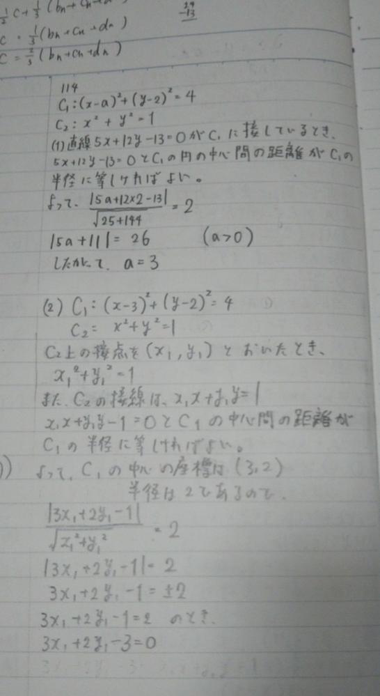 数ⅡBの図形と方程式の問題です。 aを正の定数とし、点(a,2)を中心とする半径2の円をC1とし、原点(0,0)を中心とする半径1の円をC2とする。直線5x+12y-13=0がC1に接しているとき、次の問いに答えよ。 (1)aの値を求めよ。 (2)2つの円C1,C2の両方に接する直線の方程式を全て求めよ。 という問題で、(2)の途中で接点x1を出したいんですけど何故か出ません。指針が間違ってますか?