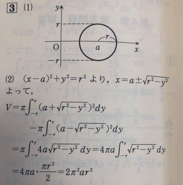 数学の質問です。写真の(1)の円をy軸まわりに回転させた体積を求める問題です。写真の(2)の1行目、何故第2項が負になるのか分かりません。第1項は円の右半分を回転させた体積、第二項は円の左半分を回転させた体積な のでそれらを足し合わせるのではないでしょうか? また、私はバウムクーヘン求積法で解こうとしたのですが、体積を求める式は以下でよろしいのでしょうか?一応以下の式で計算し、計算ミスも見られないのですが(私の見落としがあるかもしれません)、答えが間違っていたので式自体が間違えているのかと…。 v=2∮[x:a-r→a+r]2πx√(r^2-(x-a)^2)dx