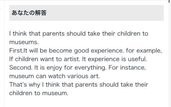 英検準2級のライティングの添削をお願いします。 Q:Do you think parents should take their children to museums? あと、もしよろしければライティングの対策法を教えていただければ幸いです……