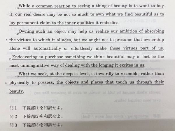 What we seek, at the deepest level, is inwardly to resemble, rather than physically to possess, the objects and places that touch us through their beauty. the objects and placesはresembleとpossessの共通の目的語ですか? あと、この文(下線4)、言いたいことがよく分からないのですが、何を伝えたいのでしょうか? resemble を「似ている」と訳すと意味がわかりません…